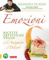 Emozioni. Ricette artistiche vegan. Dall'antipasto al dessert - Di Biase Emanuele