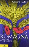 La Romagna. Storia di un'identità - Balzani Roberto
