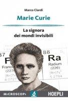 Marie Curie. La signora dei mondi invisibili - Ciardi Marco