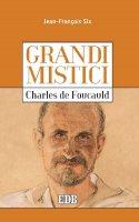 Grandi mistici. Charles de Foucauld - Jean-Fran�ois Six