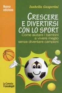 Copertina di 'Crescere e divertirsi con lo sport. Come aiutare i bambini a vivere meglio senza diventare campioni'