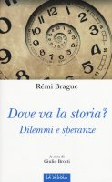 Dove va la storia?. Dilemmi e speranze. - Rémi Brague