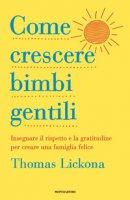 Come crescere bimbi gentili. Insegnare il rispetto e la gratitudine per creare una famiglia felice - Lickona Thomas