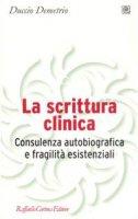 La scrittura clinica. Consulenza autobiografica e fragilità esistenziali - Demetrio Duccio