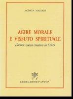 Agire morale e vissuto spirituale. L'uomo: nuova creatura in Cristo - Mariani Andrea