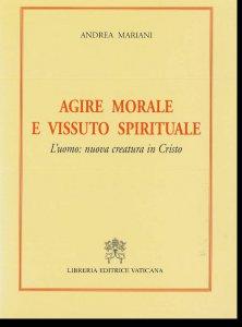 Copertina di 'Agire morale e vissuto spirituale. L'uomo: nuova creatura in Cristo'