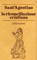 La riconciliazione cristiana. Prassi, ministero, tensioni - Agostino (sant')