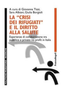 Copertina di 'La «crisi dei rifugiati» e il diritto alla salute. Esperienze di collaborazione tra pubblico e privato no profit in Italia'