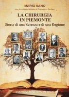 La chirurgia in Piemonte. Storia di una scienza e di una regione - Nano Mario, Bertero Domenico