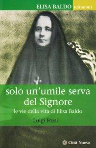 Copertina di 'Solo un'umile serva del Signore. Le vie della vita di Elisa Baldo'