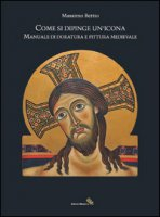 Come si dipinge un'icona. Manuale di doratura e pittura medievale - Bettio Massimo