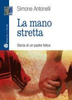 La mano stretta. Storia di un padre felice - Antonelli Simone