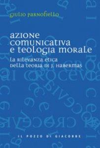 Copertina di 'Azione comunicativa e teologia morale. La rilevanza etica della teoria di J. Habermas'