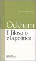 Il filosofo e la politica. Testo latino a fronte - Guglielmo di Occam