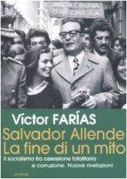 Salvador Allende. La fine di un mito. Il socialismo tra ossessione totalitaria e corruzione. Nuove rivelazioni - Farias Victor