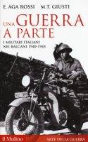 Una guerra a parte. I militari italiani nei Balcani 1940-1945 - Aga-Rossi Elena, Giusti Maria Teresa