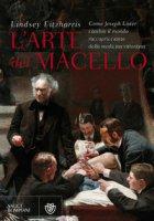 L' arte del macello. Come Joseph Lister cambiò il mondo raccapricciante della medicina vittoriana - Fitzharris Lindsey
