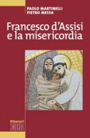 Francesco d'Assisi e la misericordia - Pietro Messa, Paolo Martinelli