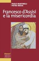 Francesco d'Assisi e la misericordia - Pietro Messa, Paolo Martinelli