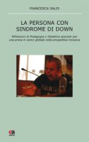 La persona con sindrome di Down. Riflessione di pedagogia e didattica speciale per una presa in carico globale nella prospettiva inclusiva - Salis Francesca