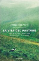 La vita del pastore. Storia di un uomo e del suo cane, di un territorio e di un gregge - Rebanks James