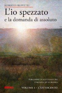 Copertina di 'L'io spezzato e la domanda di assoluto. Volume 1: L'Ottocento.'