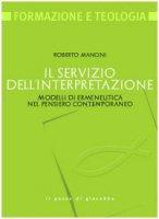 Il servizio dell'interpretazione. Modelli di ermeneutica nel pensiero contemporaneo - Roberto Mancini