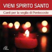 Vieni Spirito Santo. Canti per la veglia di Pentecoste. CD - Aa. Vv