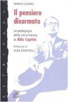 Il pensiero disarmato. La pedagogia della nonviolenza di Aldo Capitini - Marco Catarci