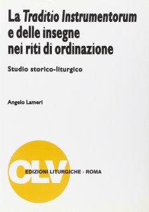 Copertina di 'La traditio instrumentorum e delle insegne nei riti di ordinazione. Studio storico-liturgico'