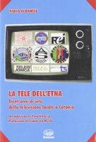 La tele dell'Etna. Trent'anni di vita della televisione locale a Catania - Albanese Fabio