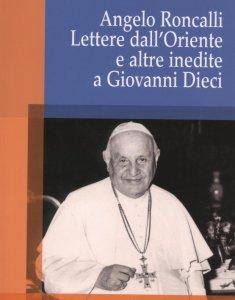 Copertina di 'Angelo Roncalli. Lettere dal'Oriente e altre inedite a Giovanni Dieci'
