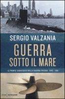 Guerra sotto il mare. Il fronte subacqueo nella guerra fredda 1945-1991 - Valzania Sergio