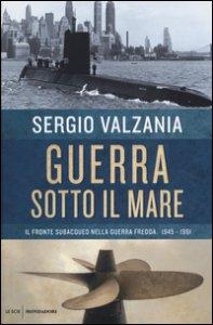 Copertina di 'Guerra sotto il mare. Il fronte subacqueo nella guerra fredda 1945-1991'