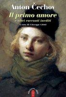 Il primo amore & altri racconti inediti - Cechov Anton
