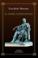 Il nome Costantino. I tracciati della memoria - Marotta Ezechiele