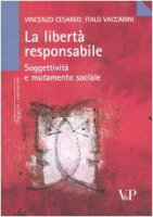 La libertà responsabile. Soggettività e mutamento sociale - Cesareo Vincenzo, Vaccarini Italo