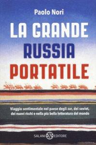 Copertina di 'La grande Russia portatile. Viaggio sentimentale nel paese degli zar dei soviet, dei nuovi ricchi e nella più bella letteratura del mondo'