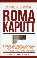 Roma kaputt. Rivelazioni inedite, scandali e verità nascoste di una città sull'orlo del baratro - Bettini Marco