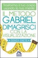 Il metodo Gabriel. Dimagrisci con la visualizzazione - Gabriel Jon