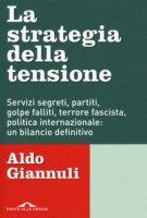 La strategia della tensione. Servizi segreti, partiti, golpe falliti, terrore fascista, politica internazionale: un bilancio definitivo - Giannuli Aldo