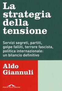 Copertina di 'La strategia della tensione. Servizi segreti, partiti, golpe falliti, terrore fascista, politica internazionale: un bilancio definitivo'
