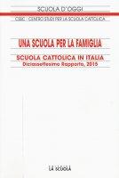 Scuola cattolica in Italia. Diciassettesimo rapporto, 2015: Scuola per la famiglia. (Una)