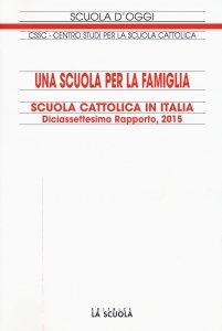 Copertina di 'Scuola cattolica in Italia. Diciassettesimo rapporto, 2015: Scuola per la famiglia. (Una)'