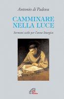 Camminare nella luce. Sermoni scelti per l'anno liturgico - Sant'Antonio di Padova