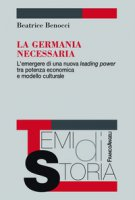 La Germania necessaria. L'emergere di una nuova leading power tra potenza economica e modello culturale - Benocci Beatrice