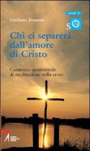 Copertina di 'Chi ci separerà dall'amore di Cristo. Cammino quaresimale di meditazione sulla croce'