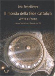 Copertina di 'Il mondo della fede cattolica. Verità e Forma. Con un'intervista a Benedetto XVI'