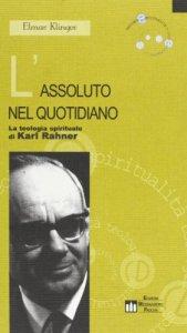 Copertina di 'L'assoluto nel quotidiano. La teologia spirituale di Karl Rahner'