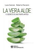 La vera aloe. Il segreto di una pianta antica - Cancian Luca, Panzarin Roberta